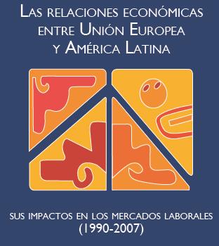 Las Relaciones Económicas entre Unión Europea-América Latina y sus impactos en los mercados laborales (1990-2007)